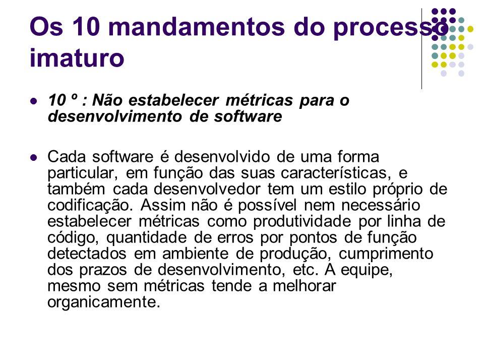 Os 10 mandamentos do processo imaturo 9 º : Não prever capacitação dos usuários para utilização do software Atualmente as interfaces gráficas são muito intuitivas e de fácil utilização.
