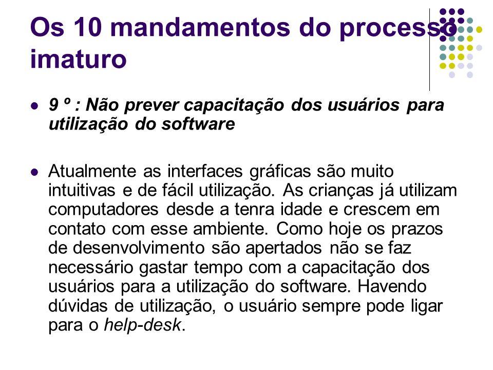 Os 10 mandamentos do processo imaturo 8º : Não utilizar um processo definido para relato de defeitos Durante o processo de desenvolvimento e as diversas etapas de testes, à medida que os defeitos vão sendo encontrados, eles vão sendo priorizados e corrigidos segundo a própria experiência dos programadores.