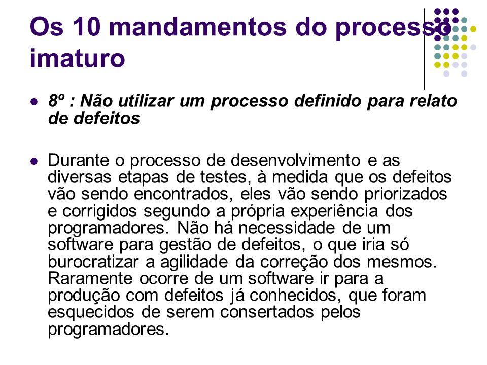 Os 10 mandamentos do processo imaturo 7º : Não utilizar um software de controle de versão Os códigos fontes são mantidos nas máquinas dos programadores envolvidos em cada projeto de desenvolvimento, de forma a dar maior liberdade e velocidade ao programador.