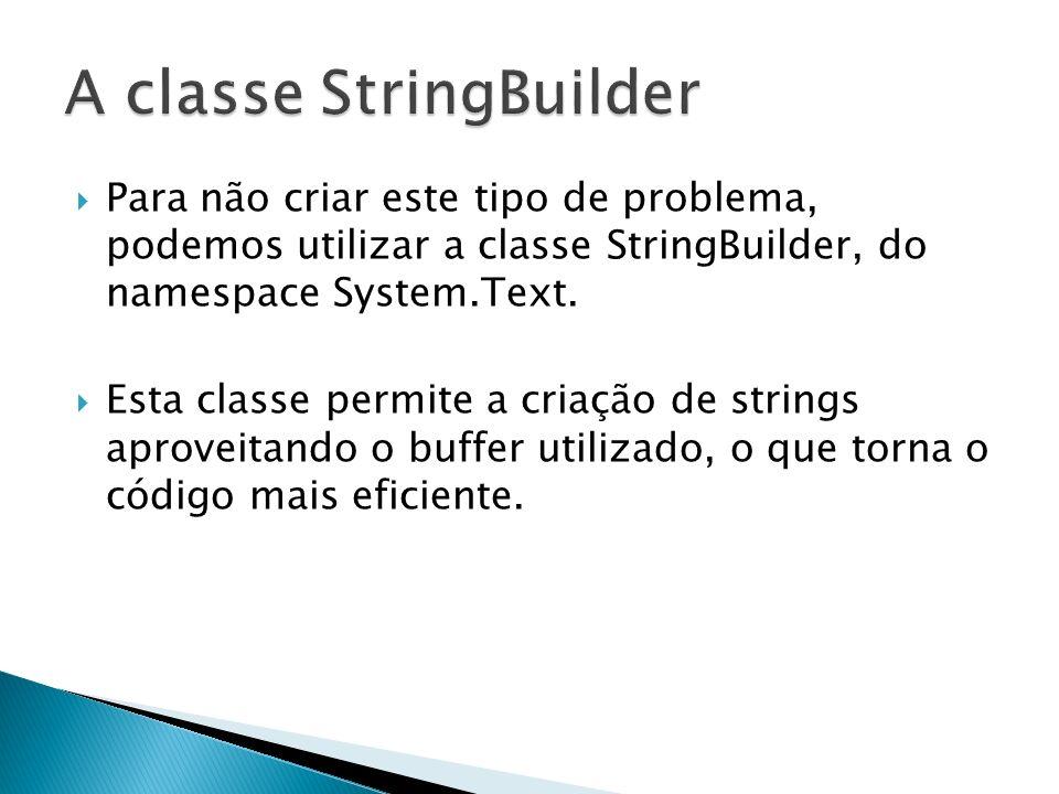 Para não criar este tipo de problema, podemos utilizar a classe StringBuilder, do namespace System.Text.
