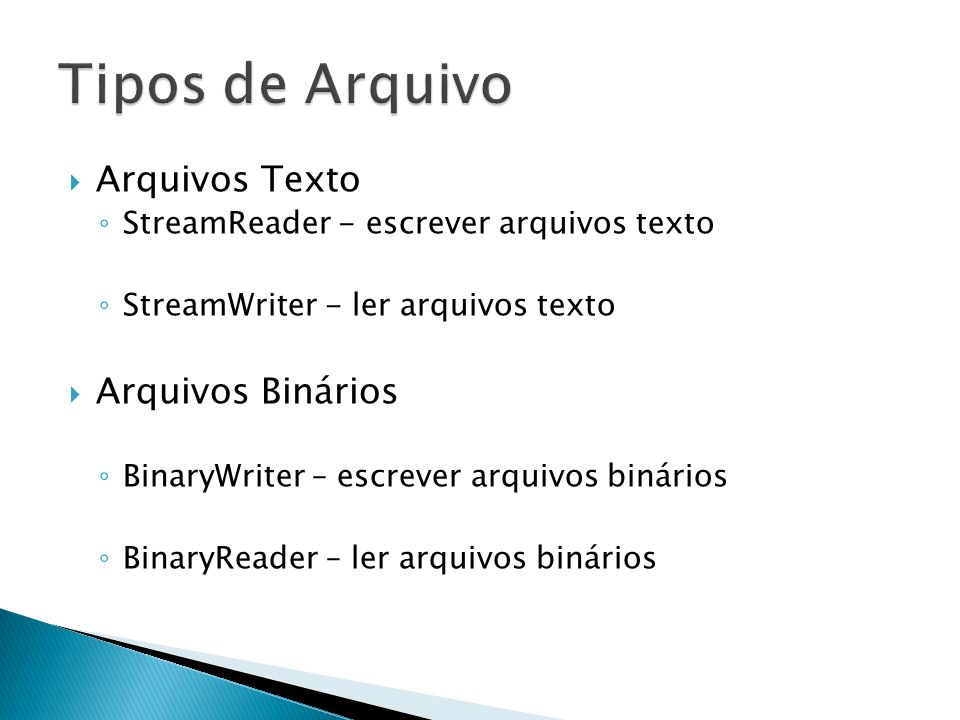 Arquivos Texto StreamReader - escrever arquivos texto StreamWriter - ler arquivos texto Arquivos Binários BinaryWriter – escrever arquivos binários BinaryReader – ler arquivos binários