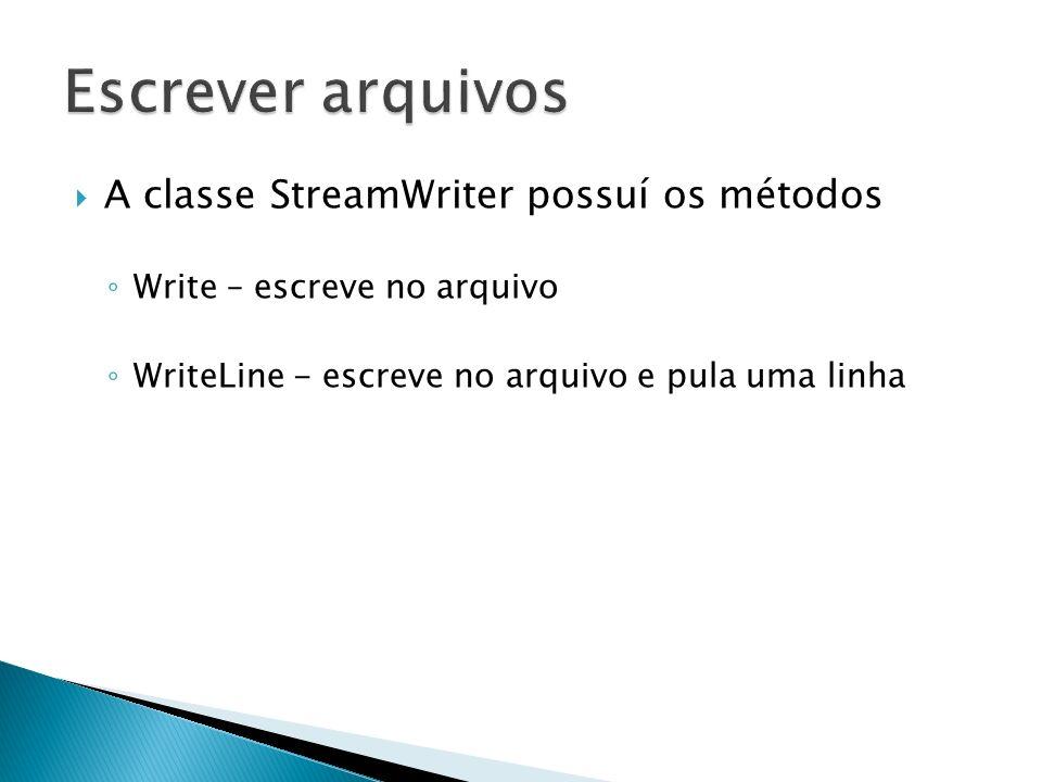 A classe StreamWriter possuí os métodos Write – escreve no arquivo WriteLine - escreve no arquivo e pula uma linha