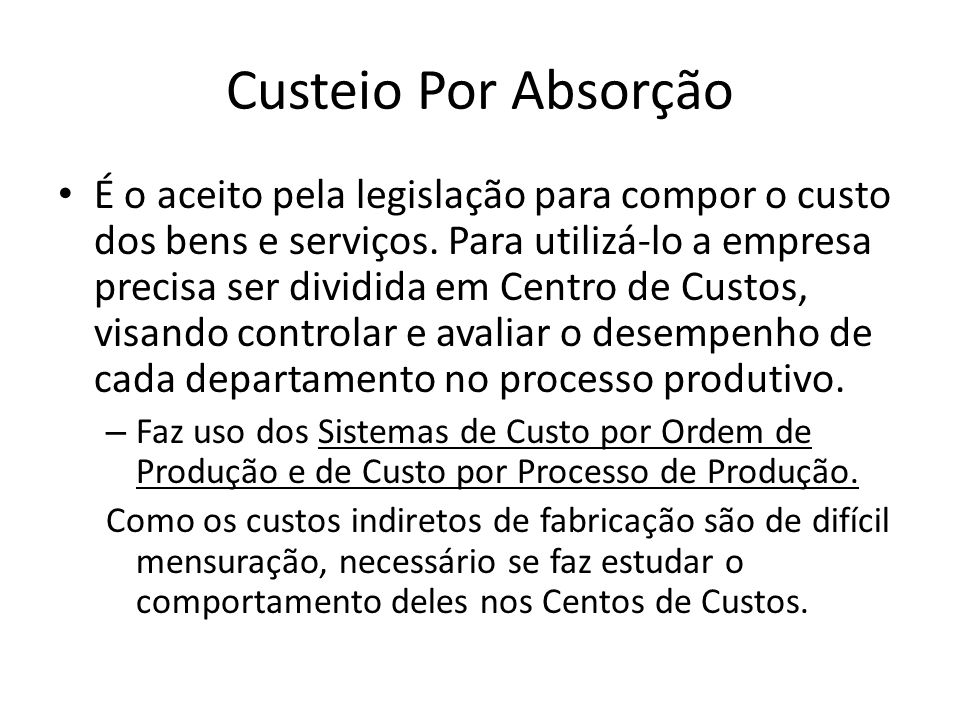 Custeio Por Absorção É o aceito pela legislação para compor o custo dos bens e serviços. Para utilizá-lo a empresa precisa ser dividida em Centro de C