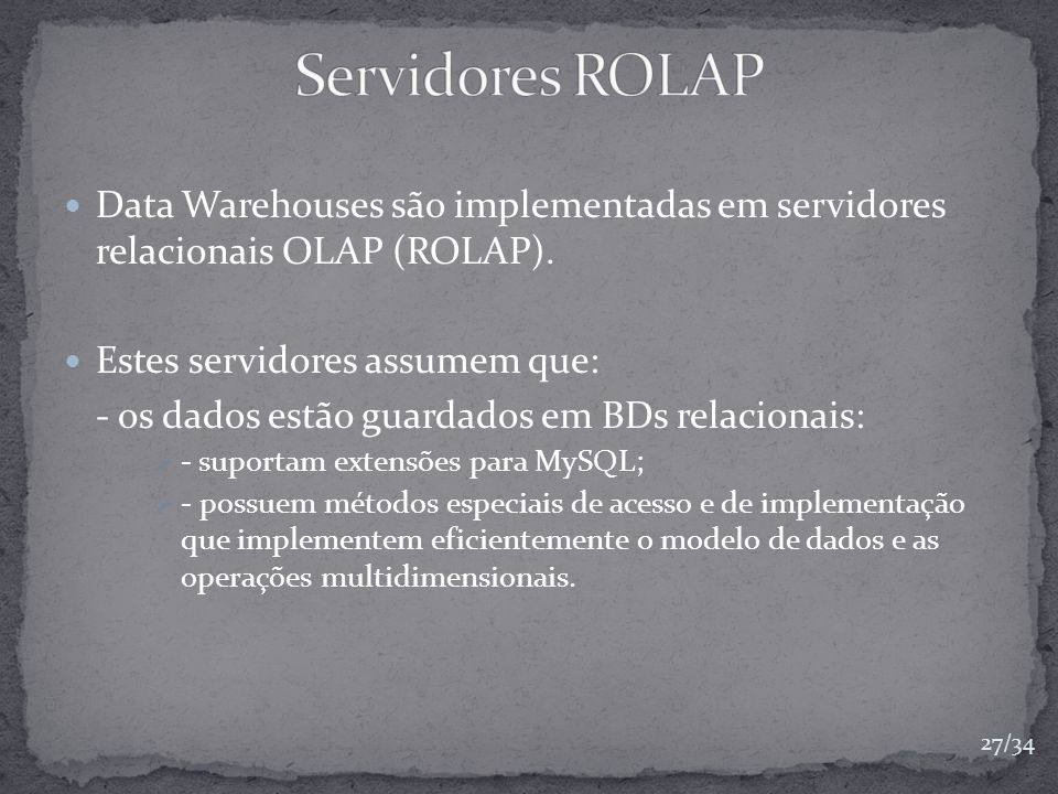 Data Warehouses são implementadas em servidores relacionais OLAP (ROLAP). Estes servidores assumem que: - os dados estão guardados em BDs relacionais: