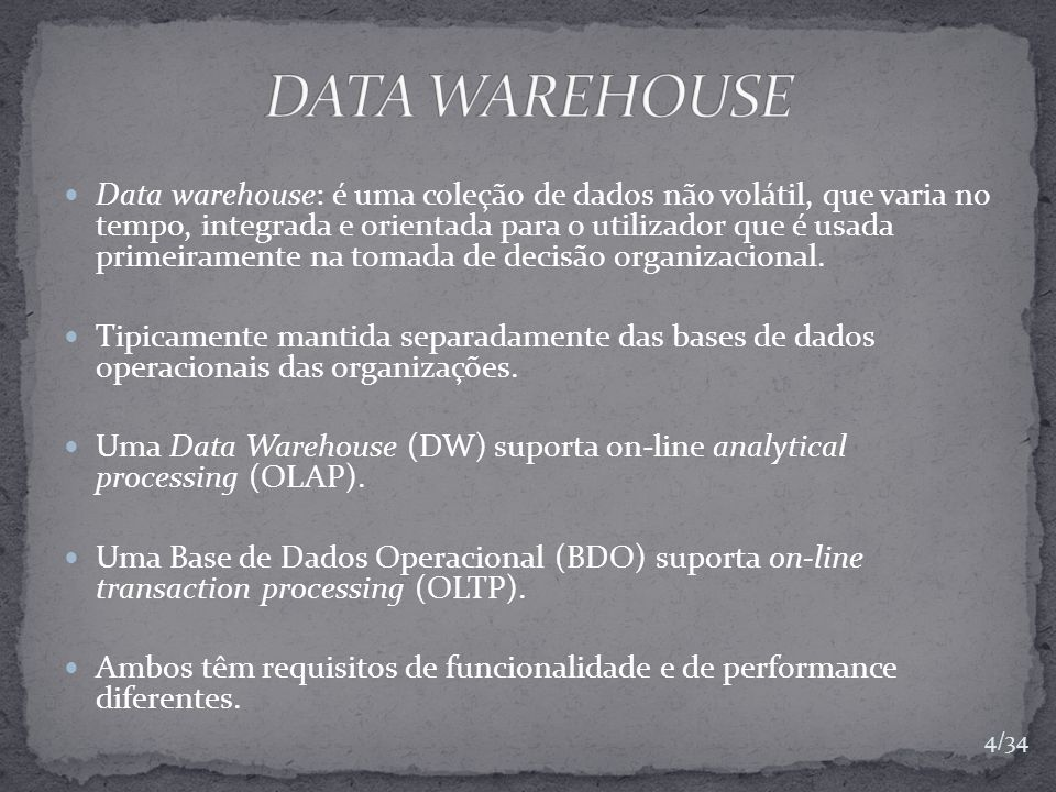Data warehouse: é uma coleção de dados não volátil, que varia no tempo, integrada e orientada para o utilizador que é usada primeiramente na tomada de