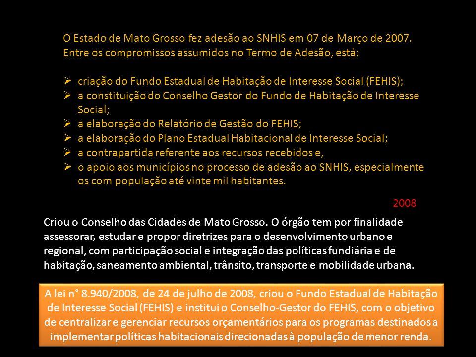 O Estado de Mato Grosso fez adesão ao SNHIS em 07 de Março de 2007. Entre os compromissos assumidos no Termo de Adesão, está: criação do Fundo Estadua