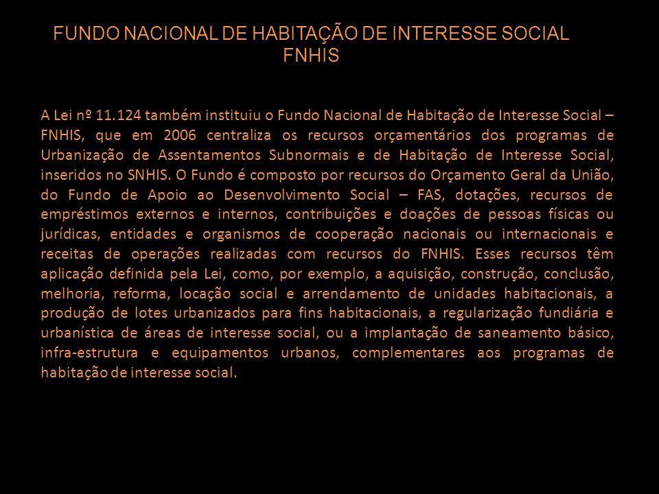 A Lei nº 11.124 também instituiu o Fundo Nacional de Habitação de Interesse Social – FNHIS, que em 2006 centraliza os recursos orçamentários dos progr