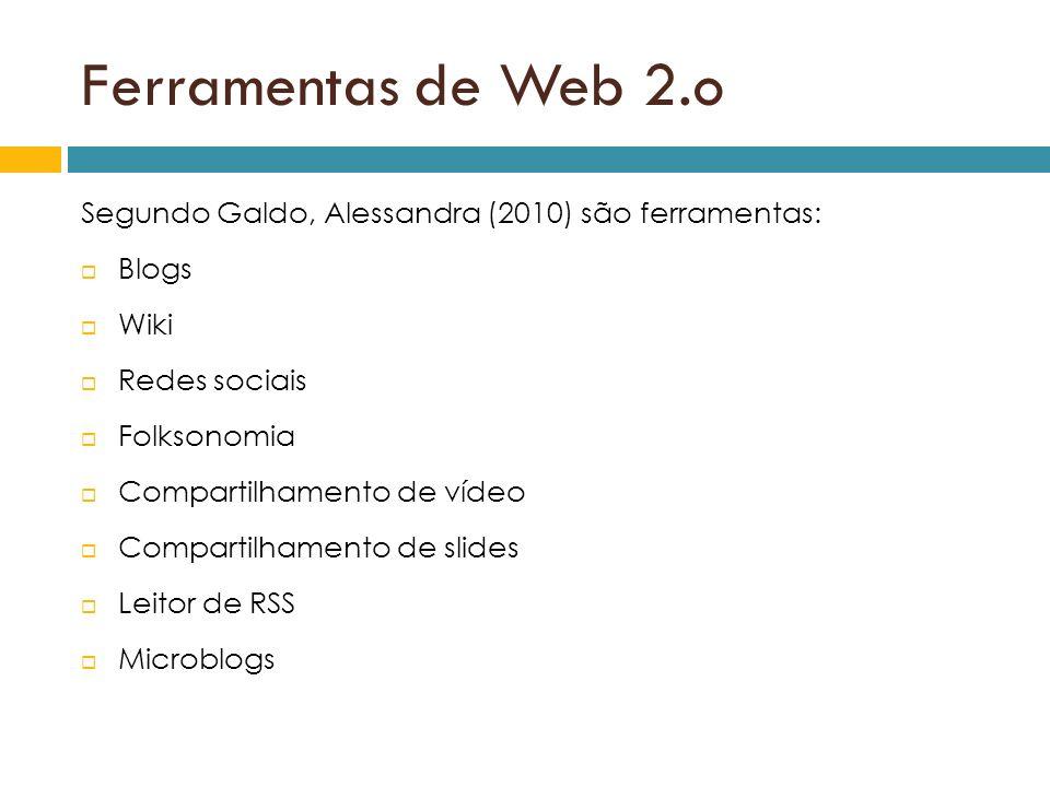Ferramentas de Web 2.o Segundo Galdo, Alessandra (2010) são ferramentas: Blogs Wiki Redes sociais Folksonomia Compartilhamento de vídeo Compartilhamen