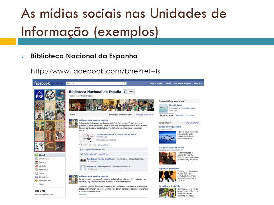 As mídias sociais nas Unidades de Informação (exemplos) Biblioteca Nacional da Espanha http://www.facebook.com/bne?ref=ts