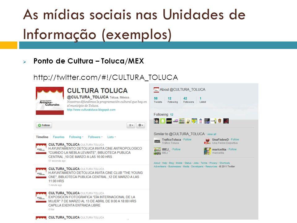 As mídias sociais nas Unidades de Informação (exemplos) Ponto de Cultura – Toluca/MEX http://twitter.com/#!/CULTURA_TOLUCA