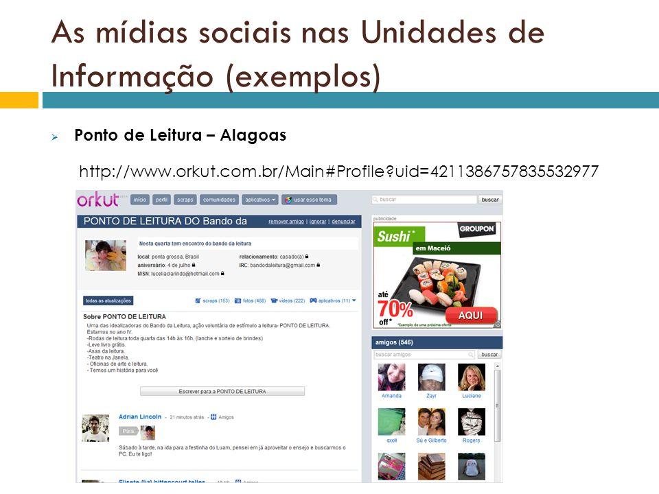 As mídias sociais nas Unidades de Informação (exemplos) Ponto de Leitura – Alagoas http://www.orkut.com.br/Main#Profile?uid=4211386757835532977