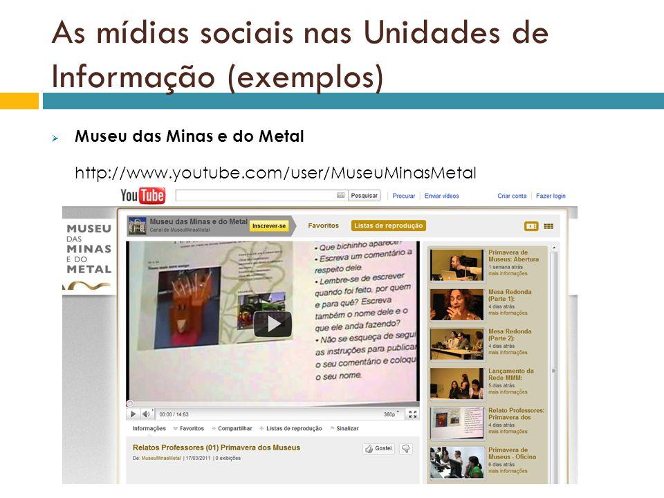 As mídias sociais nas Unidades de Informação (exemplos) Museu das Minas e do Metal http://www.youtube.com/user/MuseuMinasMetal