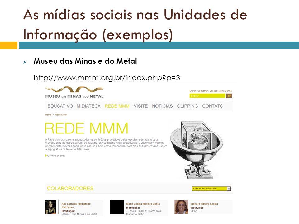 As mídias sociais nas Unidades de Informação (exemplos) Museu das Minas e do Metal http://www.mmm.org.br/index.php?p=3