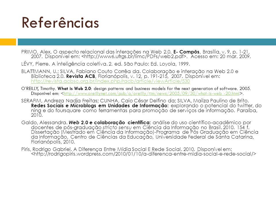 Referências PRIMO, Alex. O aspecto relacional das interações na Web 2.0. E- Compôs, Brasília, v. 9, p. 1-21, 2007. Disponível em:. Acesso em: 20 mar.
