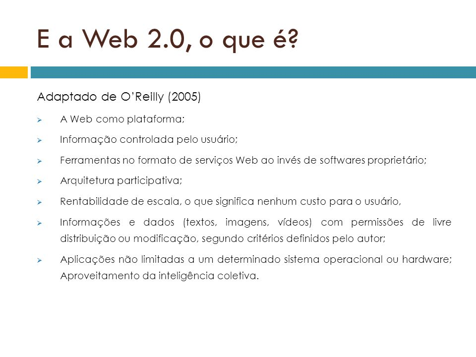 E a Web 2.0, o que é? Adaptado de OReilly (2005) A Web como plataforma; Informação controlada pelo usuário; Ferramentas no formato de serviços Web ao