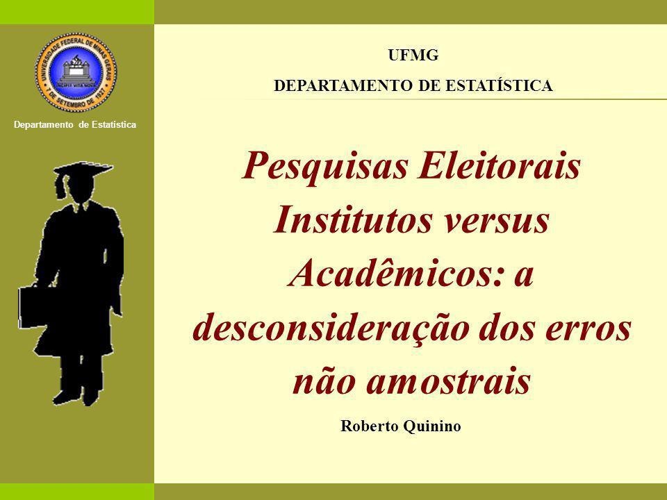 O Estatístico no Mercado de Trabalho Departamento de Estatística [1] Pesquisas Eleitorais Institutos versus Acadêmicos: a desconsideração dos erros não amostrais UFMG DEPARTAMENTO DE ESTATÍSTICA Roberto Quinino