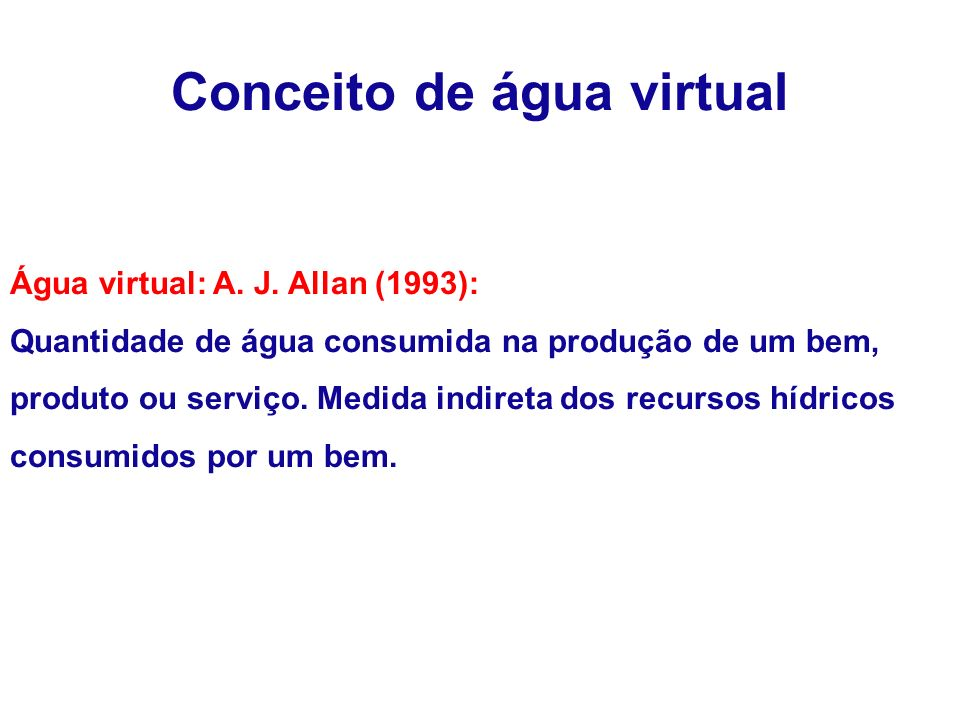 Conceito de água virtual Água virtual: A. J. Allan (1993): Quantidade de água consumida na produção de um bem, produto ou serviço. Medida indireta dos