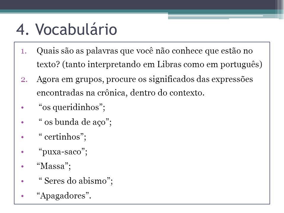 4. Vocabulário 1.Quais são as palavras que você não conhece que estão no texto? (tanto interpretando em Libras como em português) 2.Agora em grupos, p