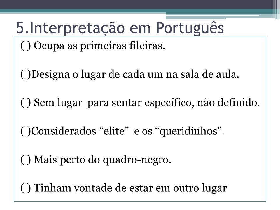 5.Interpretação em Português ( ) Ocupa as primeiras fileiras. ( )Designa o lugar de cada um na sala de aula. ( ) Sem lugar para sentar específico, não