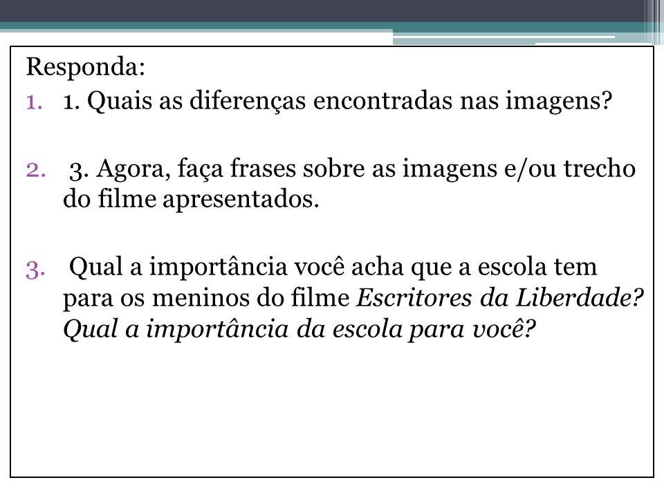 Responda: 1.1. Quais as diferenças encontradas nas imagens? 2. 3. Agora, faça frases sobre as imagens e/ou trecho do filme apresentados. 3. Qual a imp