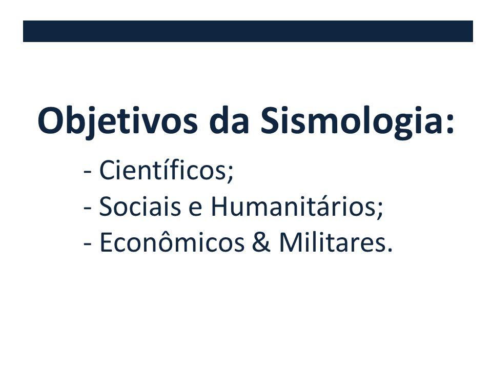 Objetivos da Sismologia: - Científicos; - Sociais e Humanitários; - Econômicos & Militares.