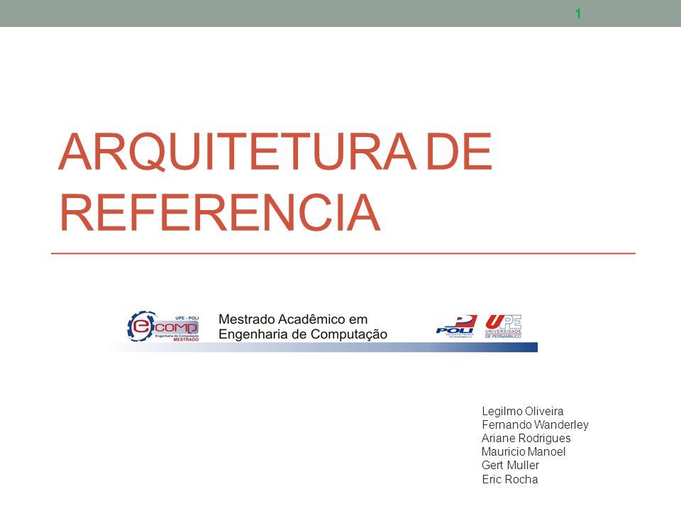 ARQUITETURA DE REFERENCIA Legilmo Oliveira Fernando Wanderley Ariane Rodrigues Mauricio Manoel Gert Muller Eric Rocha 1