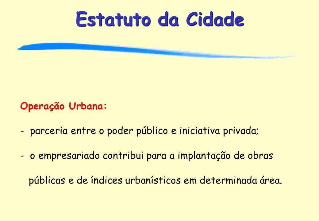 Estatuto da Cidade Operação Urbana: - parceria entre o poder público e iniciativa privada; - o empresariado contribui para a implantação de obras públicas e de índices urbanísticos em determinada área.