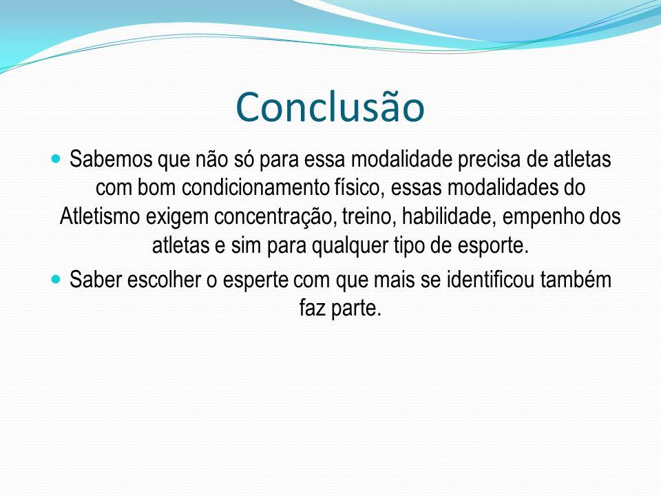 Conclusão Sabemos que não só para essa modalidade precisa de atletas com bom condicionamento físico, essas modalidades do Atletismo exigem concentraçã