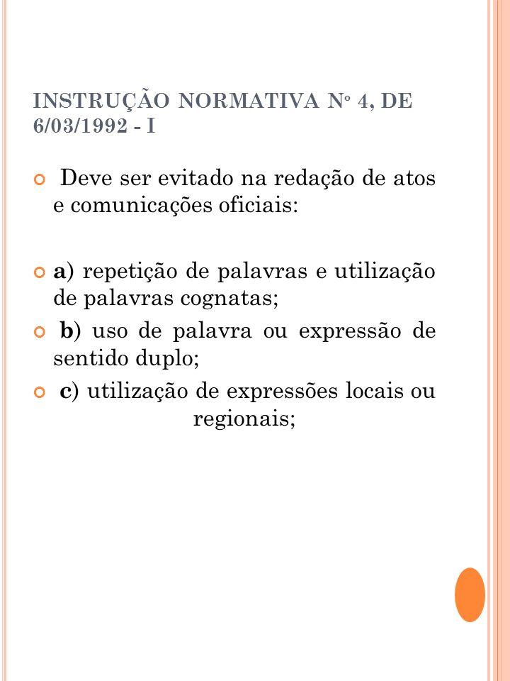INSTRUÇÃO NORMATIVA N º 4, DE 6/03/1992 - I Deve ser evitado na redação de atos e comunicações oficiais: a ) repetição de palavras e utilização de pal