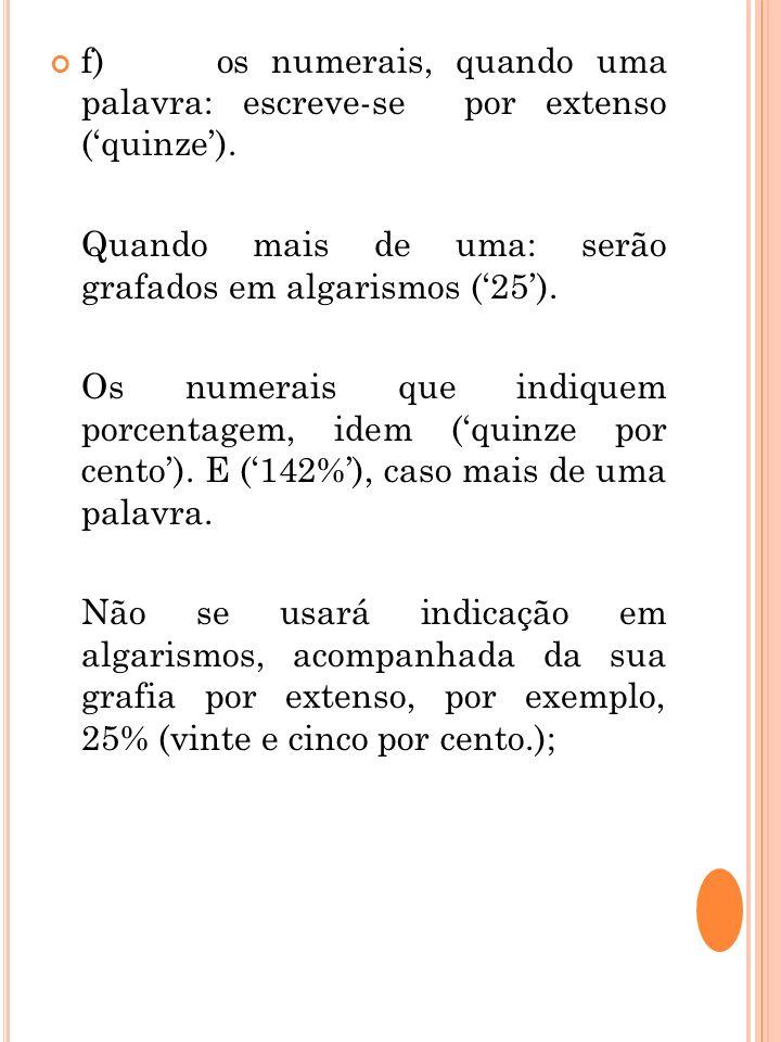 f) os numerais, quando uma palavra: escreve-se por extenso (quinze). Quando mais de uma: serão grafados em algarismos (25). Os numerais que indiquem p