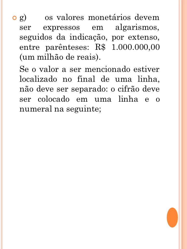 g) os valores monetários devem ser expressos em algarismos, seguidos da indicação, por extenso, entre parênteses: R$ 1.000.000,00 (um milhão de reais)