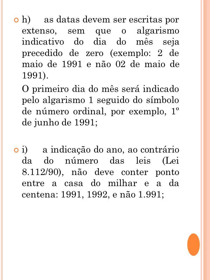 h) as datas devem ser escritas por extenso, sem que o algarismo indicativo do dia do mês seja precedido de zero (exemplo: 2 de maio de 1991 e não 02 d