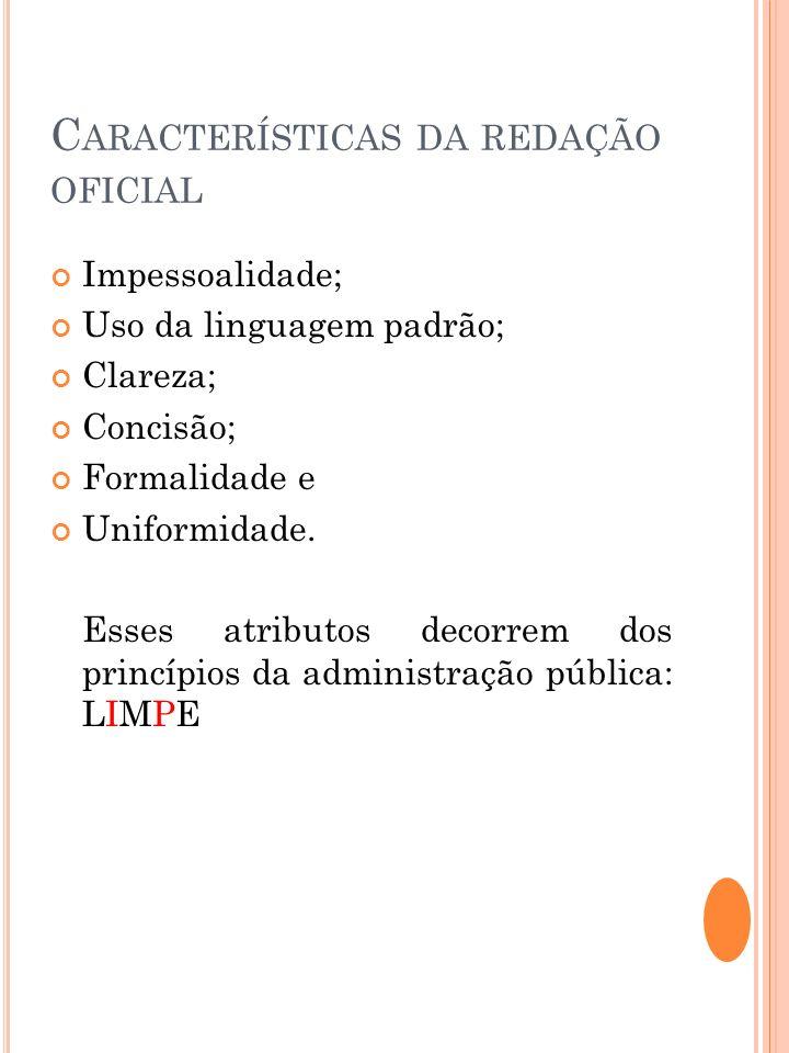 C ARACTERÍSTICAS DA REDAÇÃO OFICIAL Impessoalidade; Uso da linguagem padrão; Clareza; Concisão; Formalidade e Uniformidade. Esses atributos decorrem d