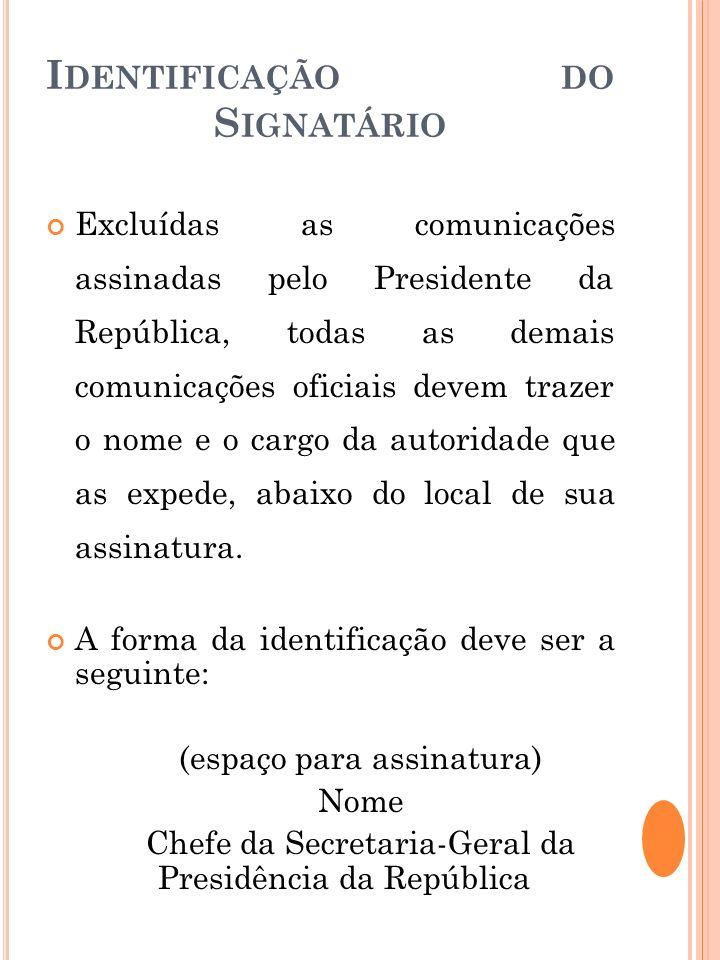 I DENTIFICAÇÃO DO S IGNATÁRIO Excluídas as comunicações assinadas pelo Presidente da República, todas as demais comunicações oficiais devem trazer o n