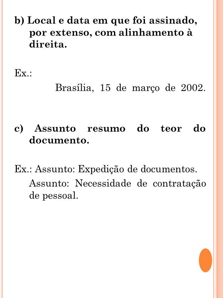 b) Local e data em que foi assinado, por extenso, com alinhamento à direita. Ex.: Brasília, 15 de março de 2002. c) Assunto resumo do teor do document