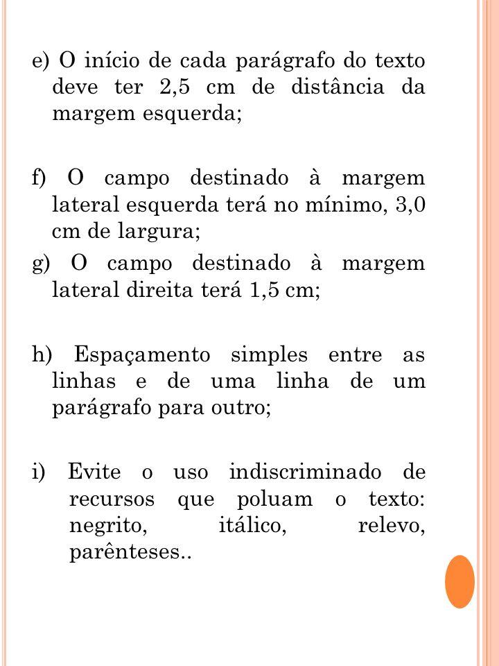 e) O início de cada parágrafo do texto deve ter 2,5 cm de distância da margem esquerda; f) O campo destinado à margem lateral esquerda terá no mínimo,
