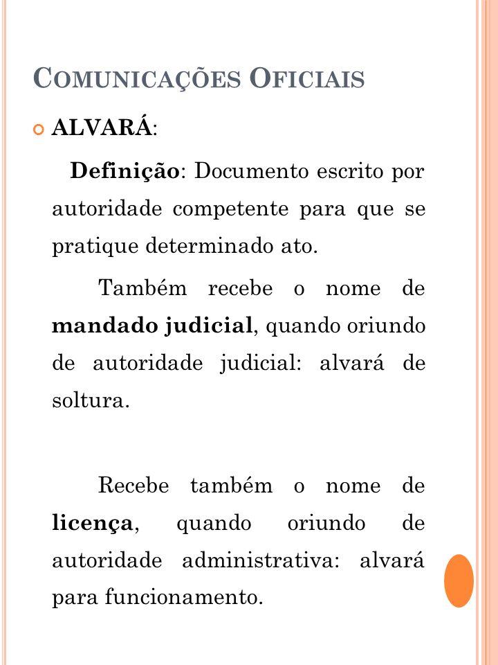 C OMUNICAÇÕES O FICIAIS ALVARÁ : Definição : Documento escrito por autoridade competente para que se pratique determinado ato. Também recebe o nome de