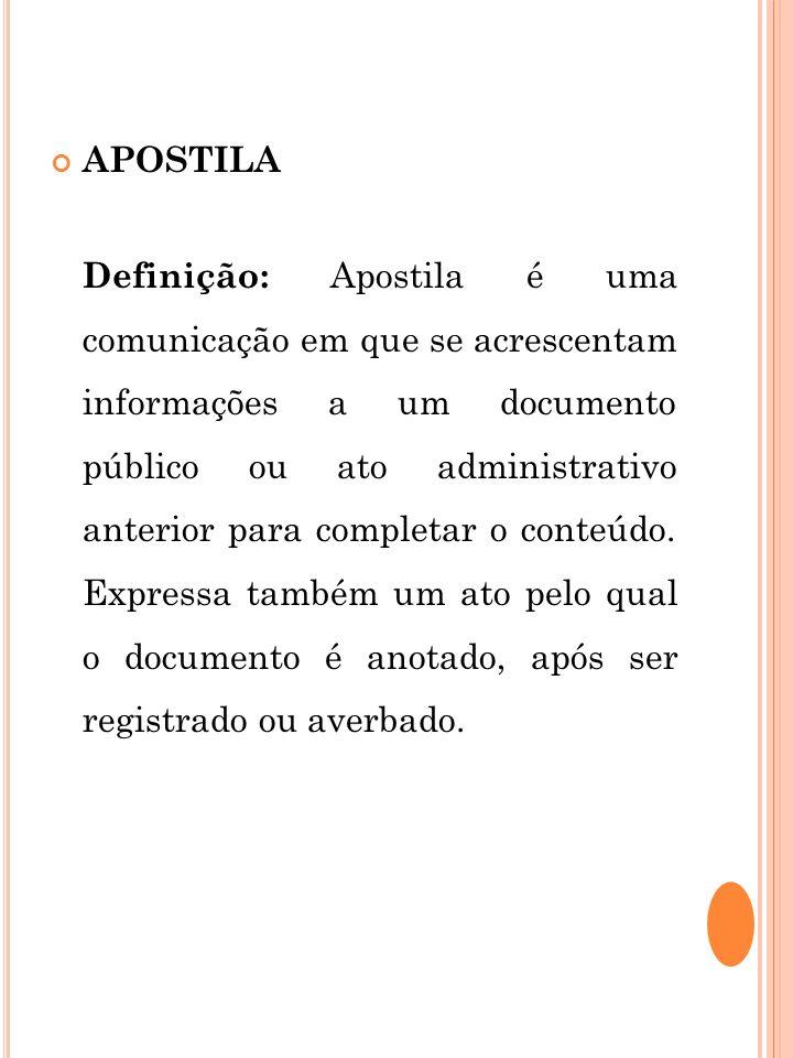 APOSTILA Definição: Apostila é uma comunicação em que se acrescentam informações a um documento público ou ato administrativo anterior para completar
