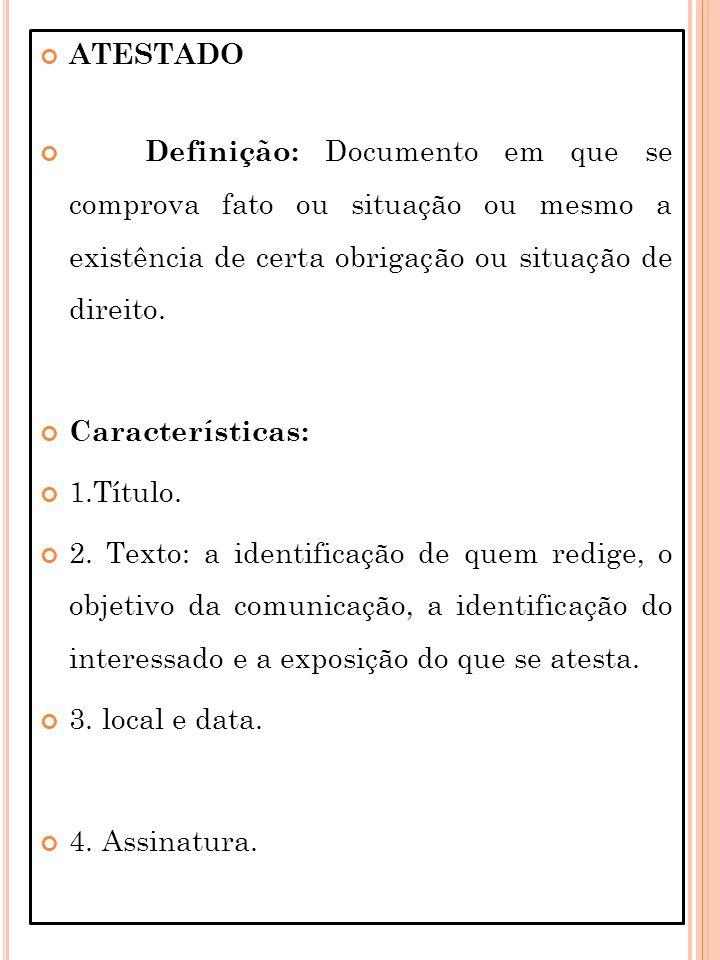ATESTADO Definição: Documento em que se comprova fato ou situação ou mesmo a existência de certa obrigação ou situação de direito. Características: 1.