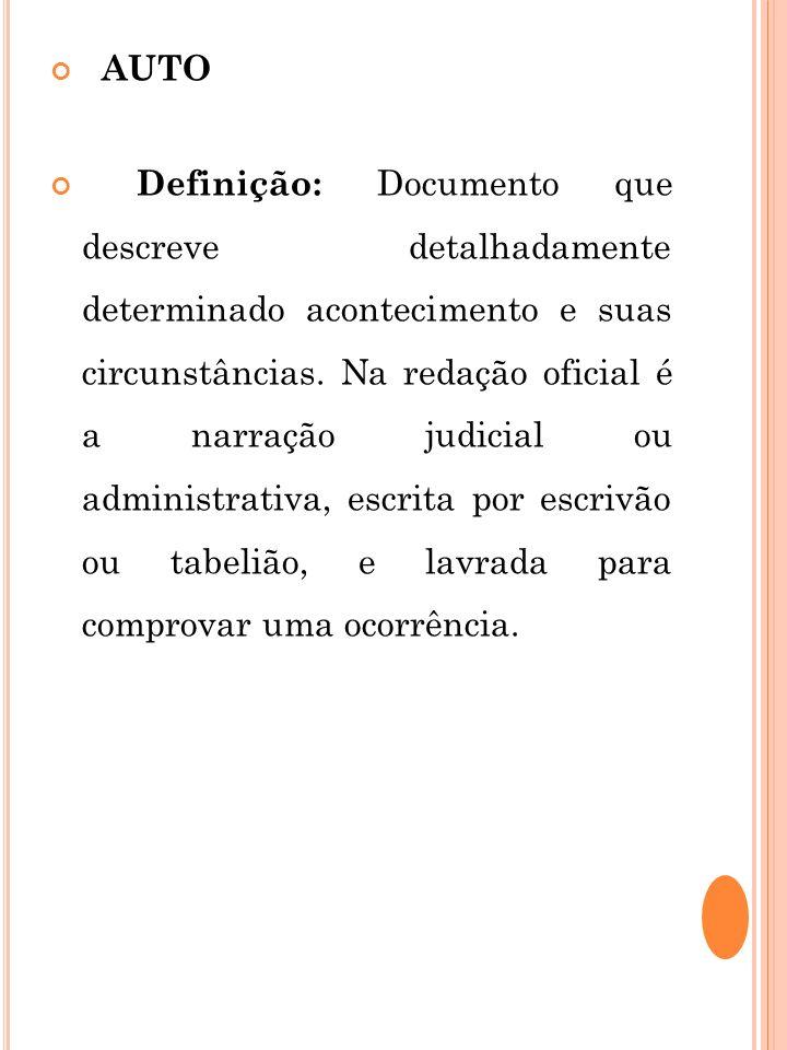 AUTO Definição: Documento que descreve detalhadamente determinado acontecimento e suas circunstâncias. Na redação oficial é a narração judicial ou adm