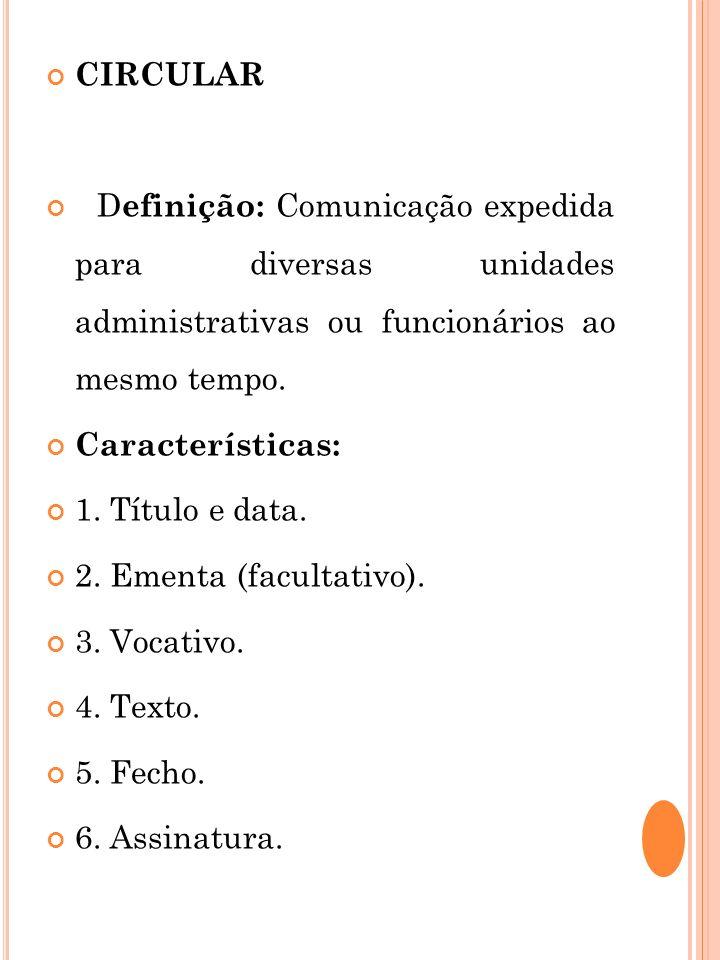 CIRCULAR D efinição: Comunicação expedida para diversas unidades administrativas ou funcionários ao mesmo tempo. Características: 1. Título e data. 2.
