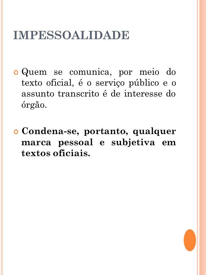 IMPESSOALIDADE Quem se comunica, por meio do texto oficial, é o serviço público e o assunto transcrito é de interesse do órgão. Condena-se, portanto,