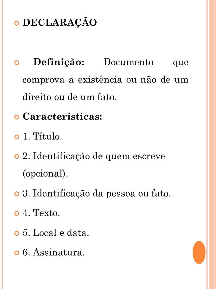 DECLARAÇÃO Definição: Documento que comprova a existência ou não de um direito ou de um fato. Características: 1. Título. 2. Identificação de quem esc