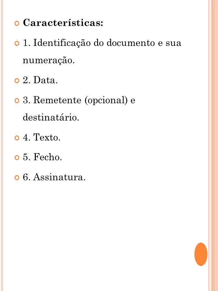 Características: 1. Identificação do documento e sua numeração. 2. Data. 3. Remetente (opcional) e destinatário. 4. Texto. 5. Fecho. 6. Assinatura.