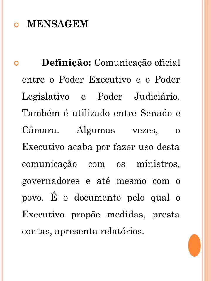 MENSAGEM Definição: Comunicação oficial entre o Poder Executivo e o Poder Legislativo e Poder Judiciário. Também é utilizado entre Senado e Câmara. Al