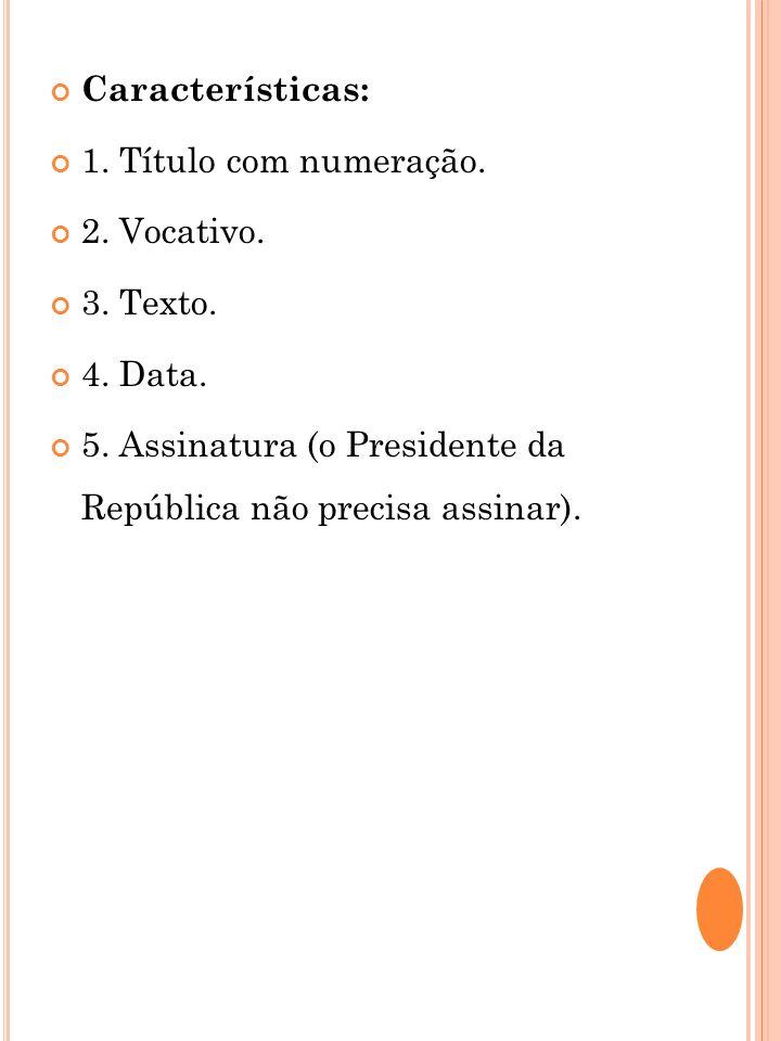 Características: 1. Título com numeração. 2. Vocativo. 3. Texto. 4. Data. 5. Assinatura (o Presidente da República não precisa assinar).