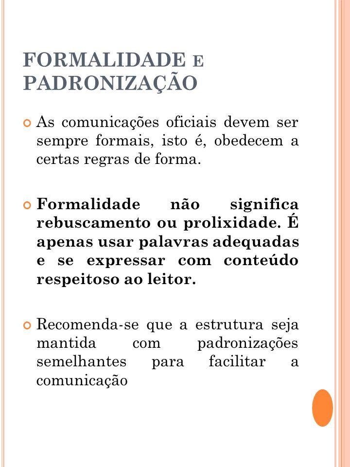 FORMALIDADE E PADRONIZAÇÃO As comunicações oficiais devem ser sempre formais, isto é, obedecem a certas regras de forma. Formalidade não significa reb