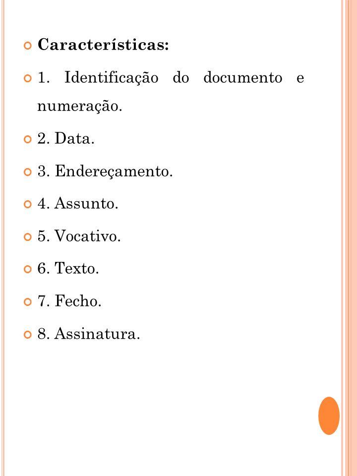 Características: 1. Identificação do documento e numeração. 2. Data. 3. Endereçamento. 4. Assunto. 5. Vocativo. 6. Texto. 7. Fecho. 8. Assinatura.