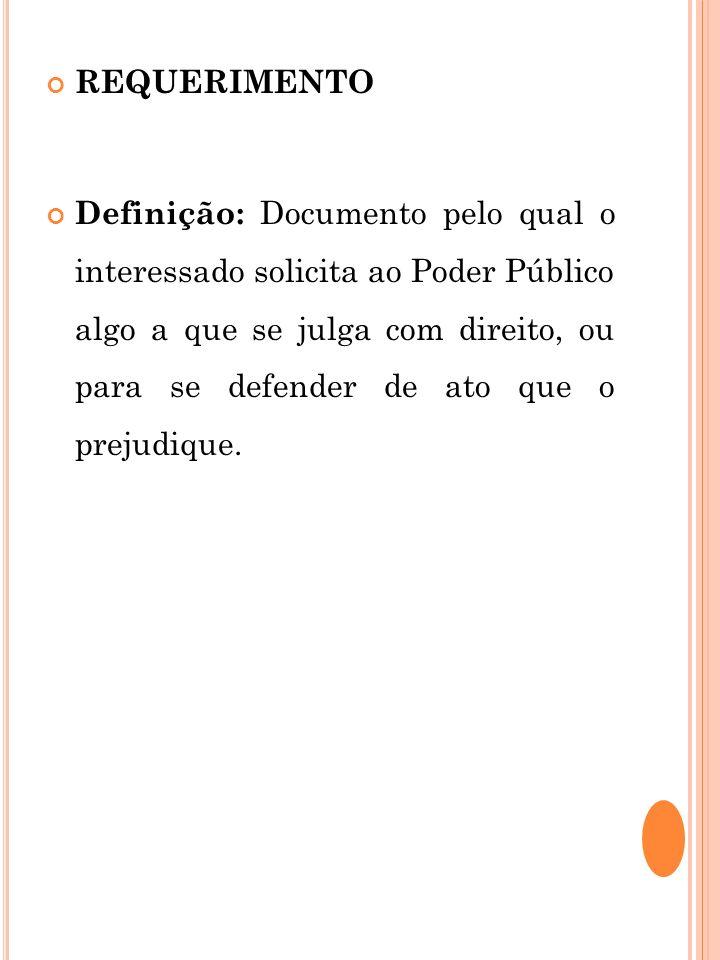 REQUERIMENTO Definição: Documento pelo qual o interessado solicita ao Poder Público algo a que se julga com direito, ou para se defender de ato que o
