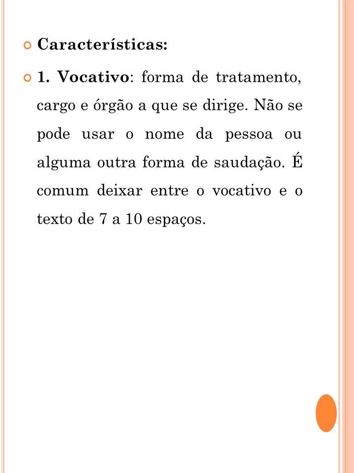 Características: 1. Vocativo : forma de tratamento, cargo e órgão a que se dirige. Não se pode usar o nome da pessoa ou alguma outra forma de saudação
